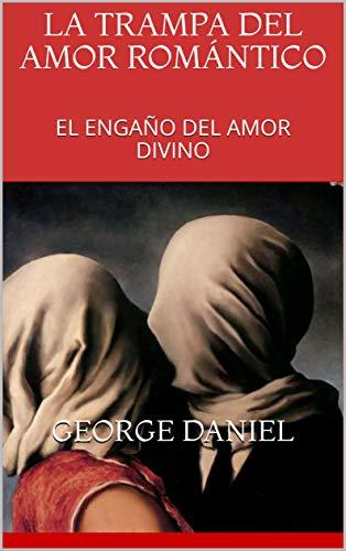 LA TRAMPA  DEL  AMOR ROMÁNTICO : EL ENGAÑO  DEL AMOR DIVINO (Spanish Edition) (Amores Trampa Con)