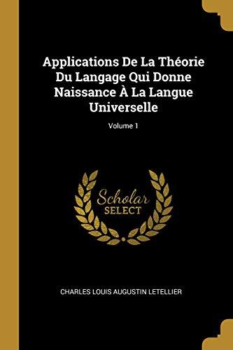 Applications de la Théorie Du Langage Qui Donne Naissance À La Langue Universelle; Volume 1 par Charles Louis Augustin Letellier