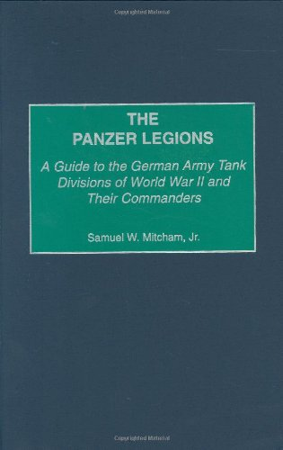 The Panzer Legions: A Guide to the German Army Tank Divisions of World War II and Their Commanders