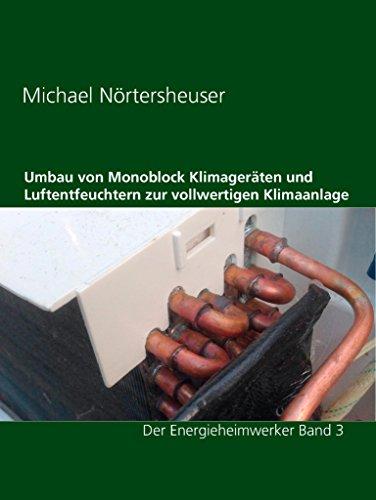 Umbau von Monoblock Klimageräten und Luftentfeuchtern zur vollwertigen Klimaanlage: auch für Wohnmobil oder Wohnwagen geeignet (Der Energieheimwerker  Band 3)
