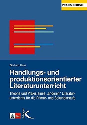 """Handlungs- und produktionsorientierter Literaturunterricht: Theorie und Praxis eines """"anderen Literaturunterichtes"""" für die Primar- und Sekundarstufe"""