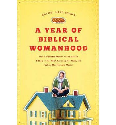 { A Year of Biblical Womanhood: How a Liberated Woman Found Herself Sitting on Her Roof, Covering Her Head, and Calling Her Husband