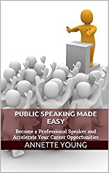 Public Speaking Made Easy: Become a Professional Speaker and Accelerate Your Career Opportunities