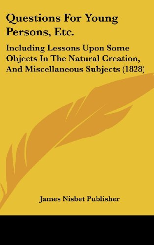 Questions for Young Persons, Etc.: Including Lessons Upon Some Objects in the Natural Creation, and Miscellaneous Subjects (1828)