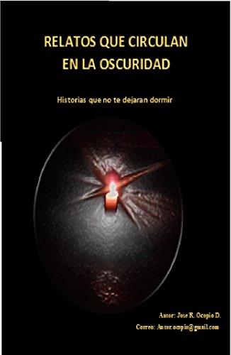 RELATOS QUE CIRCULAN EN LA OSCURIDAD: Historias que no te dejaran dormir por Jose Ocopio Diaz