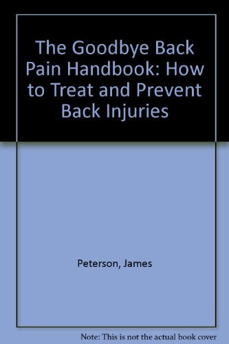 The Goodbye Back Pain Handbook: How to Treat and Prevent Back Injuries by James Peterson (1989-01-02)