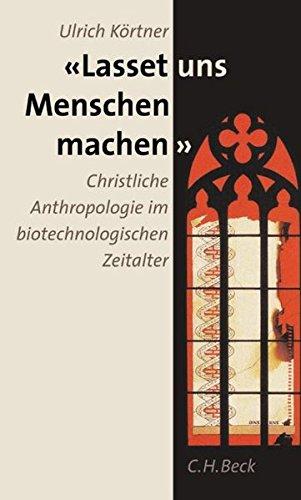 Lasset uns Menschen machen: Christliche Anthropologie im biotechnologischen Zeitalter