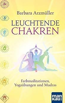Leuchtende Chakren: Farbmeditationen, Yogaübungen und Mudras