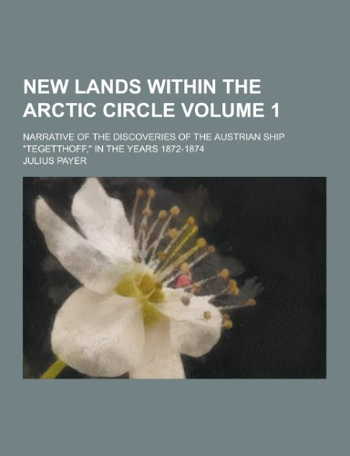 New Lands Within the Arctic Circle; Narrative of the Discoveries of the Austrian Ship Tegetthoff, in the Years 1872-1874 Volume 1