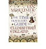 TheTime Traveller's Guide to Elizabethan England by Mortimer, Ian ( Author ) ON Mar-01-2012, Hardback