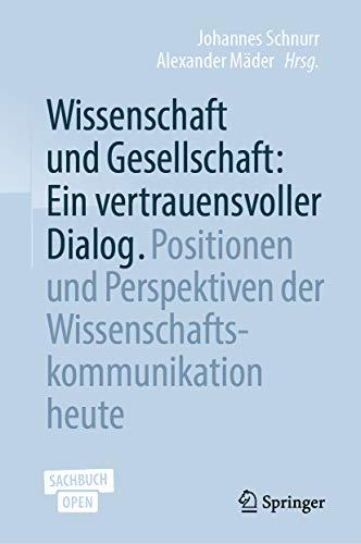 Wissenschaft und Gesellschaft: Ein vertrauensvoller Dialog: Positionen und Perspektiven der Wissenschaftskommunikation heute