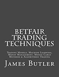Betfair Trading Techniques: Trading Models, Machine Learning, Money Management, Monte Carlo Methods & Algorithmic Trading