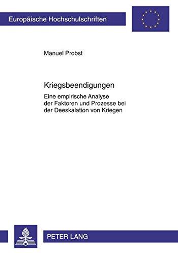 Kriegsbeendigungen: Eine empirische Analyse der Faktoren und Prozesse bei der Deeskalation von Kriegen (Europäische Hochschulschriften / European ... / Publications Universitaires Européennes)
