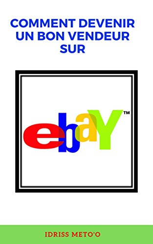 Comment devenir un bon vendeur sur ebay (French Edition) eBook ...
