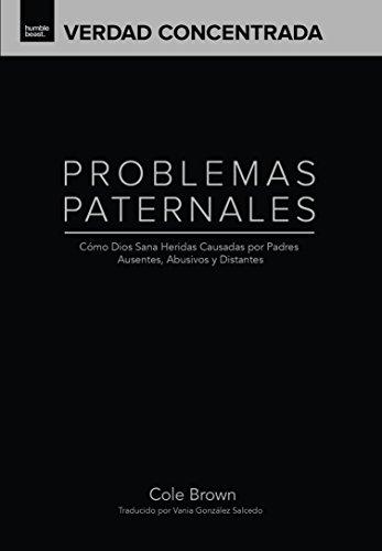 Problemas Paternales: Cómo Dios Sana Las Heridas Causadas Por Padres Ausentes, Abusivos y Distantes (Verdad Concentrada nº 1) por Cole Brown