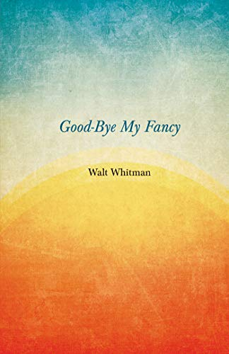 Good-Bye My Fancy: A Companion Volume to Leaves of Grass (English Edition)