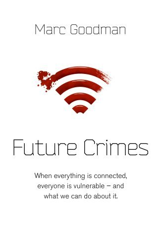 Future Crimes: Everything Is Connected, Everyone Is Vulnerable and What We Can Do About It by Marc Goodman (2015-02-26)