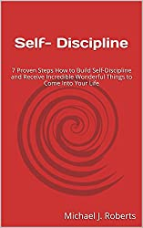Self- Discipline: 7 Proven Steps How to Build Self-Discipline and Receive Incredible Wonderful Things to Come Into Your Life (English Edition)