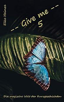 Give me 5: Die magische Welt der Kurzgeschichten (German Edition) by [Heinze, Elke]