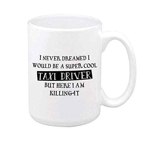 Funny Saying I NEVER DREAMED I WOULD BE A SUPER COOL TEXI DRIVER BUT HERE I AM KILLING IT Coffee Mug Tea Cup Ceramic Mug Best Gift 11 Ounce Big Ceramic White