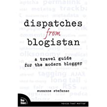Dispatches from Blogistan: A Travel Guide for the Modern Blogger (Voices That Matter)