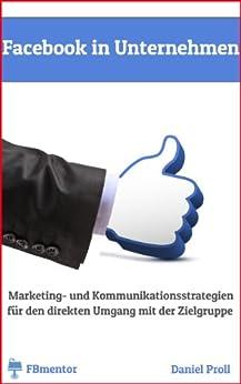 Facebook für Unternehmen: Marketing- und Kommunikationsstrategien für den direkten Umgang mit der Zielgruppe von [Proll, Daniel]