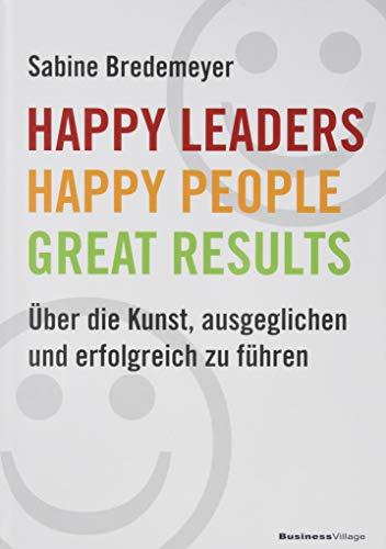 Happy Leaders - Happy People - Great Results: Über die Kunst, ausgeglichen und erfolgreich zu führen -