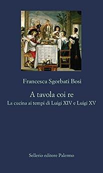 A tavola coi re: La cucina ai tempi di Luigi XIV e Luigi XV di [Sgorbati Bosi, Francesca]