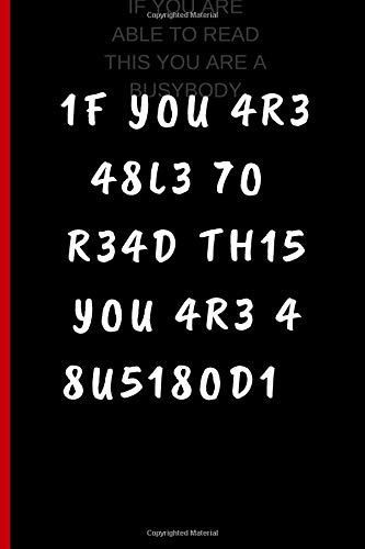 IF YOU ARE ABLE TO READ THIS YOU ARE A BUSYBODY: 6