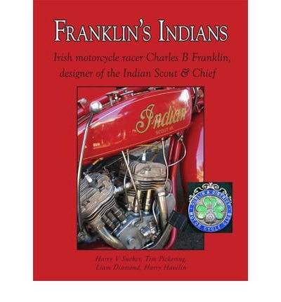 ({FRANKLIN'S INDIANS: IRISH MOTORCYCLE RACER CHARLES B FRANKLIN, DESIGNER OF THE INDIAN SCOUT AND CHIEF}) [{ By (author) Harry V. Sucher, By (author) Tim Pickering, By (author) Liam Diamond, By (author) Harry Havelin }] on [August, 2011]