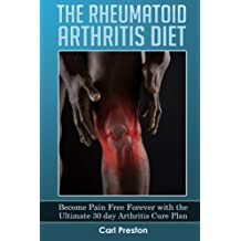 The Rheumatoid Arthritis Diet: Become Pain Free Forever with the Ultimate 30 Day Arthritis Cure Plan: Volume 1 (Arthritis, Rheumatoid Arthritis ... Joint Inflammation, Osteoarthritis Diet)