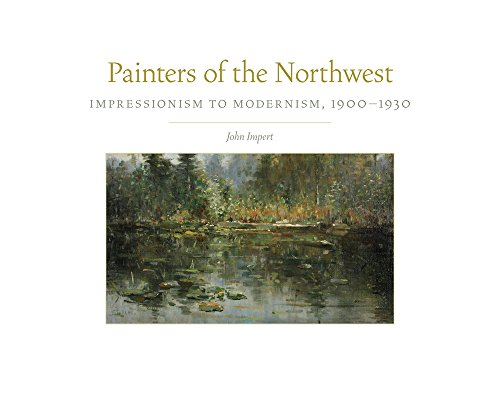 Painters of the Northwest: Impressionism to Modernism, 1900-1930 (Charles M. Russell Center Series on Art and Photography of the American West, Band 32) (Center-serie)