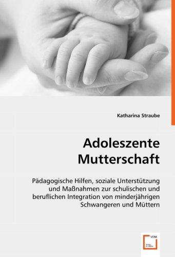 Adoleszente Mutterschaft: Pädagogische Hilfen, soziale Unterstützung und Maßnahmen zur schulischen und beruflichen Integration von minderjährigen Schwangeren und Müttern