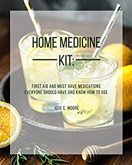 Home Medicine Kit: First Aid and Must Have Medications Everyone Should Have and Know How To Use (English Edition) di [Moore, Jose ]