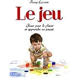 Le  jeu, jouer pour le plaisir et apprendre en jouant (French Edition)
