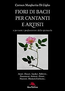 Fiori di Bach per cantanti e artisti. Manuale di floriterapia per gli artisti e i professionisti dello spettacolo di [Carmen Margherita Di Giglio]