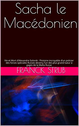 Couverture du livre Sacha le Macédonien: Vie et Mort d'Alexandre Solonik : l'histoire incroyable d'un policier des forces spéciales Russes devenu l'un des plus grand tueur à gages de la Mafia Russe