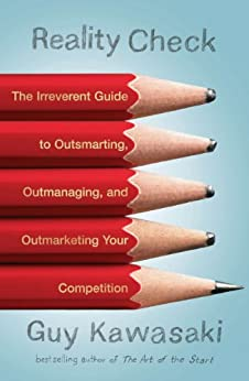 Reality Check: The Irreverent Guide to Outsmarting, Outmanaging, and Outmarketing YourCompetition by [Kawasaki, Guy]