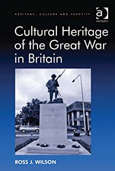 Cultural Heritage of the Great War in Britain (Heritage, Culture and Identity) by [Wilson, Ross J.]