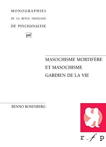 Masochisme mortifère et masochisme gardien de la vie (Monographies de psychanalyse) par Benno Rosenberg