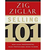 Selling 101: What Every Successful Sales Professional Needs to Know [ SELLING 101: WHAT EVERY SUCCESSFUL SALES PROFESSIONAL NEEDS TO KNOW ] by Ziglar, Zig (Author) Apr-03-2003 [ Hardcover ]