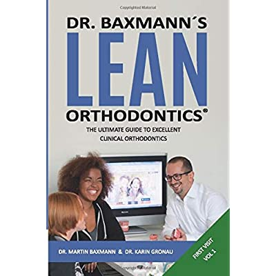 Dr Baxmanns Lean Orthodontics The Ultimate Guide To Excellent Clinical Orthodontics First Visit Volume 1