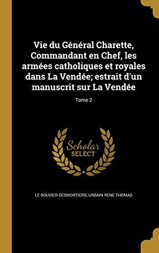 Vie Du General Charette, Commandant En Chef, Les Armees Catholiques Et Royales Dans La Vendee; Estrait D'Un Manuscrit Sur La Vendee; Tome 2