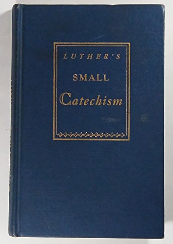 Luther's Small Catechism (A Short Explanation of Dr. Martin Luther's Small Catechism - A Handbook of Christian Doctrine)