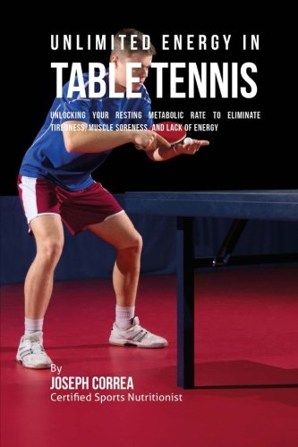 Unlimited Energy in Table Tennis: Unlocking Your Resting Metabolic Rate to Eliminate Tiredness, Muscle Soreness, and Lack of Energy