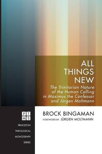 All Things New: The Trinitarian Nature of the Human Calling in Maximus the Confessor and Jürgen Moltmann (Princeton Theological Monograph)