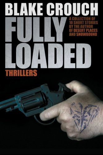 Fully Loaded Thrillers: The Complete and Collected Stories of Blake Crouch by Blake Crouch (2011-02-03)