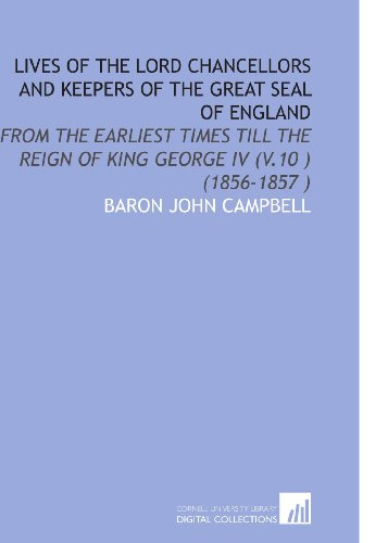 Lives of the Lord Chancellors and Keepers of the Great Seal of England: From the Earliest Times Till the Reign of King George IV (V.10) (1856-1857) por Baron John Campbell