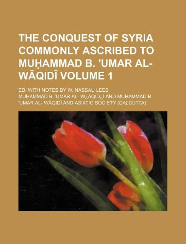 The Conquest of Syria commonly ascribed to Muhammad b. 'Umar al- Waqidi Volume 1; Ed. with notes by W. Nassau Lees