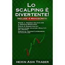 Lo Scalping e Divertente! 1-4: Include 4 Manoscritti: Parte 1: Trading Veloce con il grafico Heikin Ashi Parte 2: Esempi pratici Parte 3: Come ... 4: Il Trading e un Business fatto di Flussi